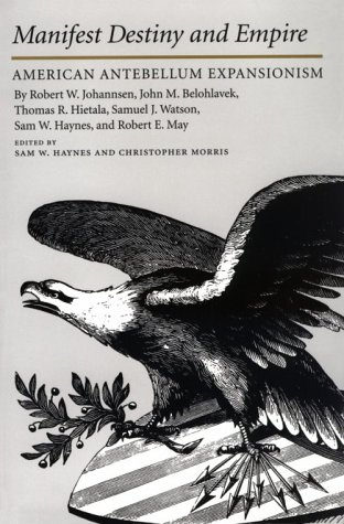 9780890967560: Manifest Destiny and Empire: American Antebellum Expansion (Walter Prescott Webb Memorial Lectures)