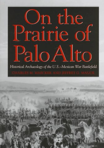 On the Prairie of Palo Alto: Historical Archaeology of the U.S.-Mexican War Battlefield: Haecker, ...