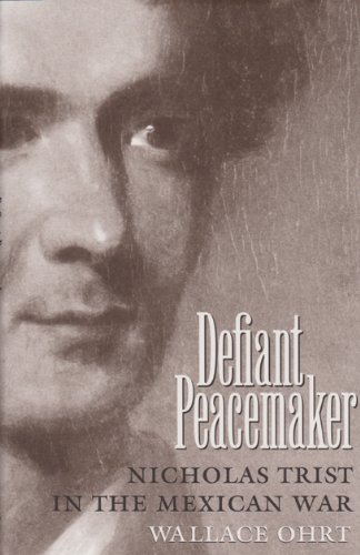 Defiant Peacemaker: Nicholas Trist in the Mexican War: Ohrt, Wallace