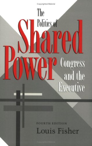 The Politics of Shared Power: Congress and: Louis Fisher