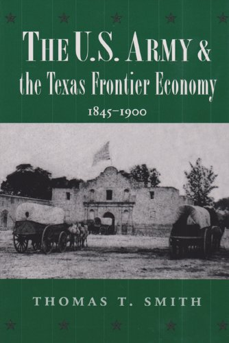 The U.S. Army and the Texas Frontier Economy: Smith, Thomas T.