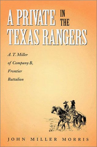 A PRIVATE IN THE TEXAS RANGERS. A.T. Miller of Company B, Frontier Battalion: Morris, John Miller
