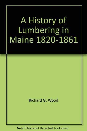 History of Lumbering in Maine 1820 1861: WOOD, RICHARD G. With a New Intro. By David C. Smith