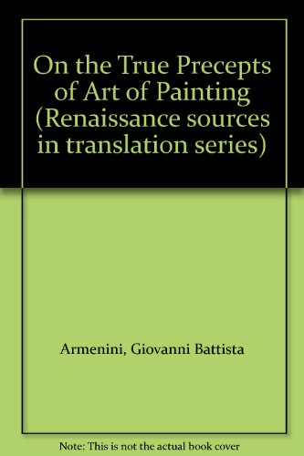 On the True Precepts of Art of Painting (Renaissance sources in translation series): Armenini, ...
