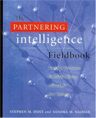 The Partnering Intelligence Fieldbook: Tools and Techniques for Building Strong Alliances for Your ...