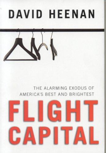 Flight Capital: The Alarming Exodus of America's Best and Brightest: David Heenan