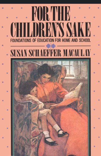 For the Children's Sake: Foundations of Education for Home and School (Child-Life Book) (089107290X) by Susan Schaeffer Macaulay
