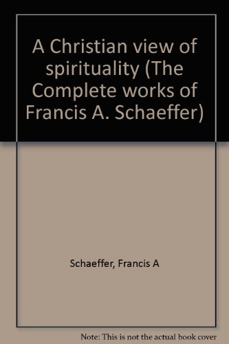 A Christian view of spirituality (The Complete works of Francis A. Schaeffer): Schaeffer, Francis A