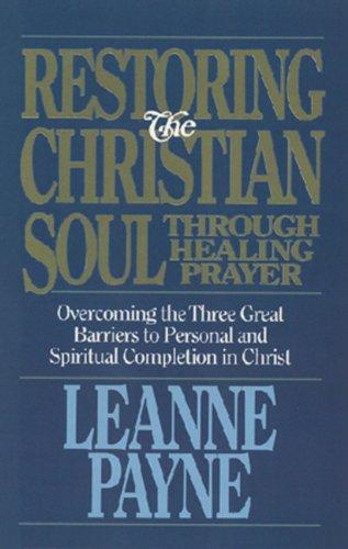 Restoring the Christian Soul Through Healing Prayer: Payne, Leanne