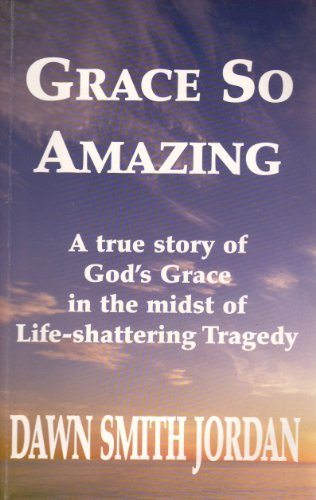 Grace So Amazing: A True Story of God's Grace in the Midst of Life-Shattering Tragedy: Jordan,...