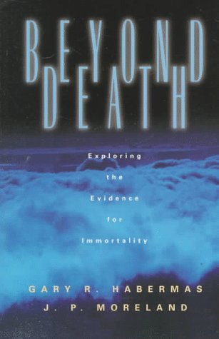 Beyond Death: Exploring the Evidence for Immortality: Gary R. Habermas, James P. Moreland