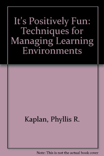 It's Positively Fun: Techniques for Managing Learning Environments: Kaplan, Phyllis