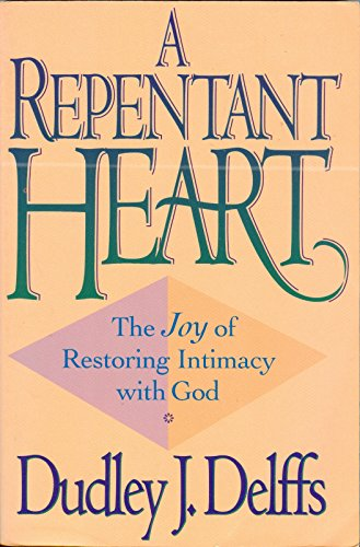 A Repentant Heart: The Joy of Restoring Intimacy With God (9780891098775) by Dudley J. Delffs