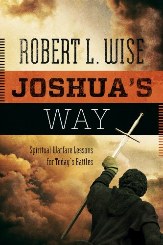 Joshua's Way: Spiritual Warfare Lessons for Today's Battles: Robert L., PH.D. Wise