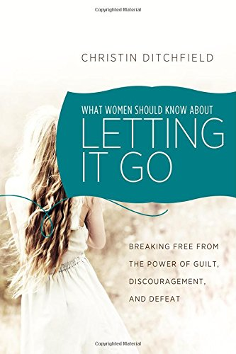 What Women Should Know about Letting It Go: Breaking Free from the Power of Guilt, Discouragement, ...