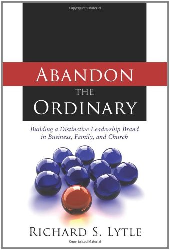 Abandon the Ordinary: Building a Distinctive Leadership Brand in Business, Family, and Church: ...