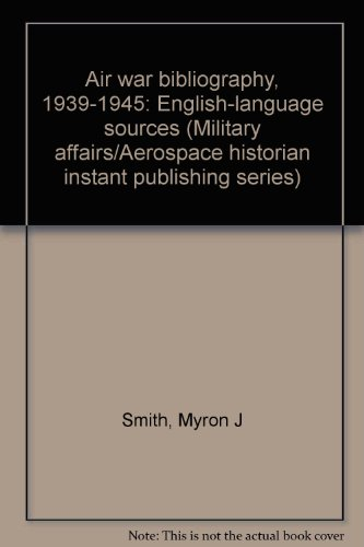 Air war bibliography, 1939-1945: English-language sources (Military: Myron J Smith