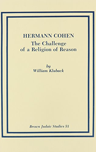 Hermann Cohen: The Challenge of a Religion of Reason [Brown Judaic Studies #53]: Kluback, William