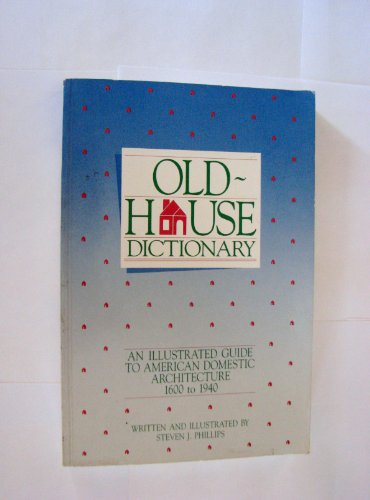 Old-house dictionary: An illustrated guide to American domestic architecture (1600-1940): Phillips,...