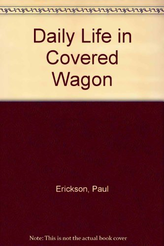 Daily Life In A / Covered Wagon: Erickson, Paul