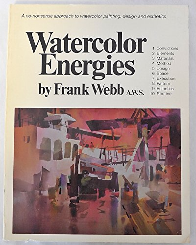 Watercolor Energies: A No-Nonsense Approach to Watercolor Painting, Design and Esthetics (0891340556) by Frank Webb