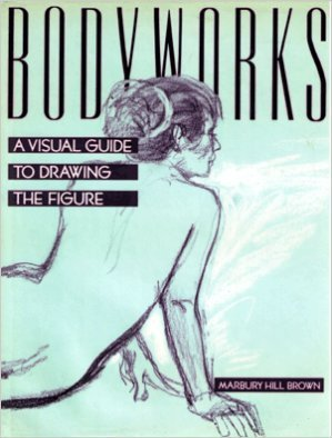 Bodyworks: A Visual Guide to Drawing the: Marbury Hill Brown
