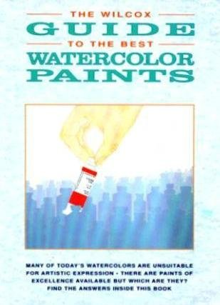 The Wilcox Guide to the Best Watercolor Paints: Wilcox, Michael