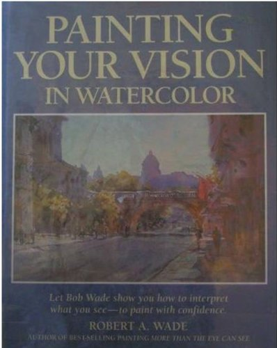 Painting Your Vision in Watercolor: Wade, Robert