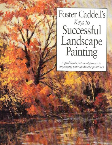Foster Caddell's Keys to Successful Landscape Painting: A Problem/Solution Approach to ...