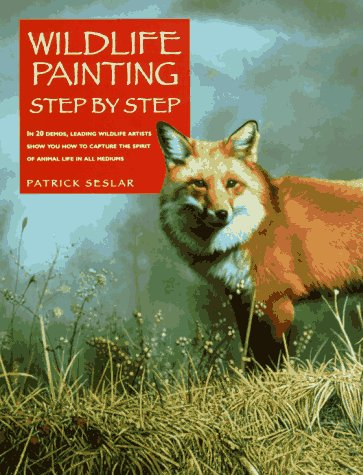 Wildlife Painting Step by Step (Leading wildlife artists show you how to capture the spirit of animal life in all mediums) (9780891345848) by Patrick Seslar