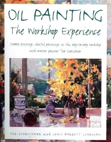 Oil Painting: The Workshop Experience (0891346090) by Ted Goerschner; Lewis Barrett Lehrman
