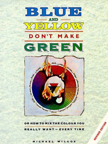 9780891346227: Blue and Yellow Don't Make Green: Or, How To Mix the Colour You Really Want-Every Time