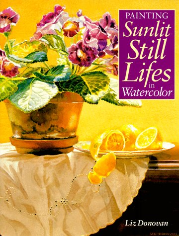 Painting Sunlit Still Lifes in Watercolor: Donovan, Liz