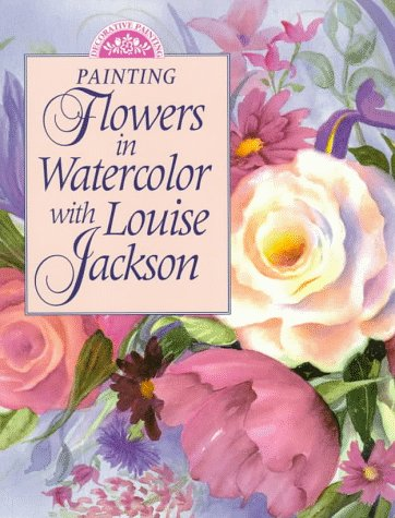 9780891347644: Painting Flowers in Watercolor With Louise Jackson (Decorative Painting)