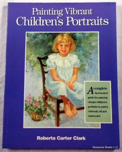 Painting Vibrant Children's Portraits: A Complete How-To-Do-It Guide in Pastel, Charcoal, Oil, and Watercolor (089134781X) by Roberta Carter Clark