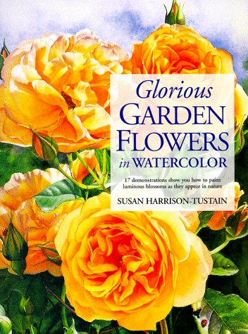 Glorious Garden Flowers in Watercolor: Harrison-Tustain, Susan