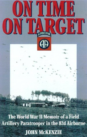 ON TIME ON TARGET The World War II Memoir of a Paratrooper in the 82nd Airborne: McKenzie,John D.