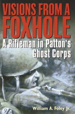 Visions From a Foxhole: A Rifleman in Patton's Ghost Corps: Foley, William A., Jr.