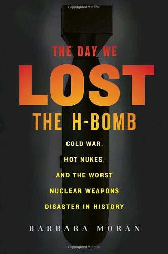 The Day We Lost the H-Bomb: Cold War, Hot Nukes, and the Worst Nuclear Weapons Disaster in History