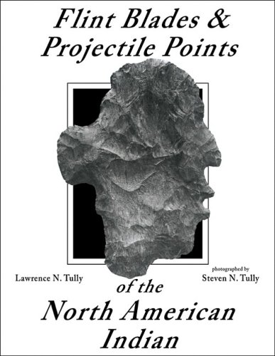 Flint Blades and Projectile Points of the North American Ind: Tully, Lawrance; Tully, Lawrence N.