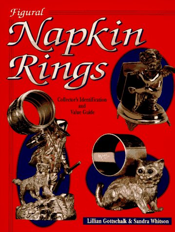 Figural Napkin Rings: Collector's Identification and Value: Gottschalk, Lillian, Whitson,