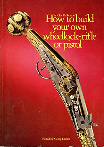 How to Build Your Own Wheellock Rifle or Pistol: Seaton, Lionel (Translated by), and Lauber, Georg