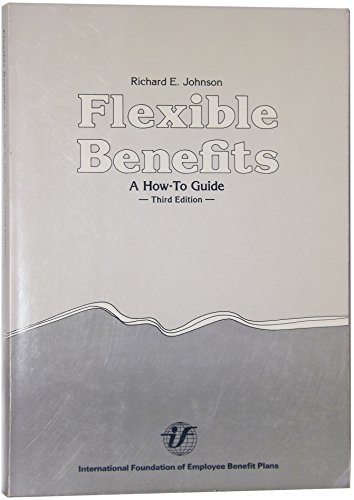Flexible Benefits : A How-To Guide: Richard E. Johnson