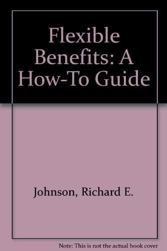 Flexible Benefits: A How-To Guide: Johnson, Richard E.