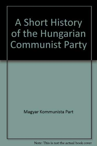 9780891583325: A Short History of the Hungarian Communist Party by Magyar Kommunista Part