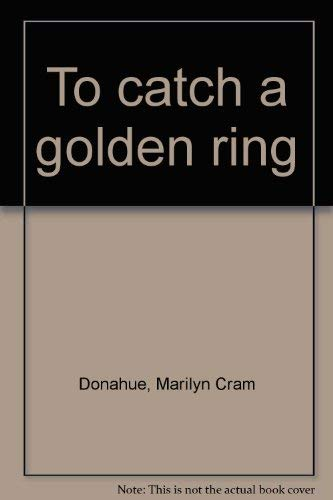 To catch a golden ring (0891918310) by Marilyn Cram Donahue