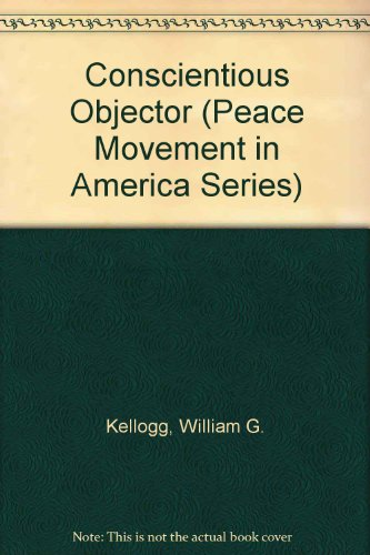 Conscientious Objector (Peace Movement in America Series): Kellogg, William G.,