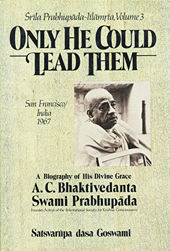 ONLY HE COULD LEAD THEM. VOLUME 3 A Biography of His Divine Grace A. C. Bhaktivedanta Swami Prabh...