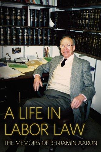 A Life in Labor Law: The Memoirs of Benjamin Aaron: Aaron, Benjamin