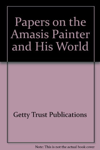 PAPERS ON THE AMASIS PAINTER AND HIS WORLD: COLLOQUIUM SPONSORED BY THE GETTY CENTER FOR THE HIST...